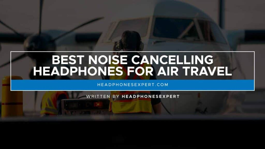 Best Noise Cancelling Headphones For Air Travel